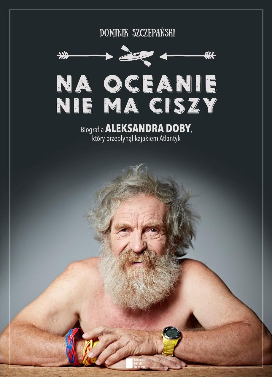 """Recenzja """"Na oceanie niema ciszy.  Biografia Aleksandra Doby, któryprzepłynął kajakiem Atlantyk. """""""